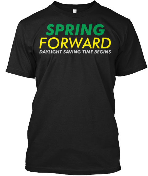 Daylight Saving Time Begins, March 8. Black T-Shirt Front
