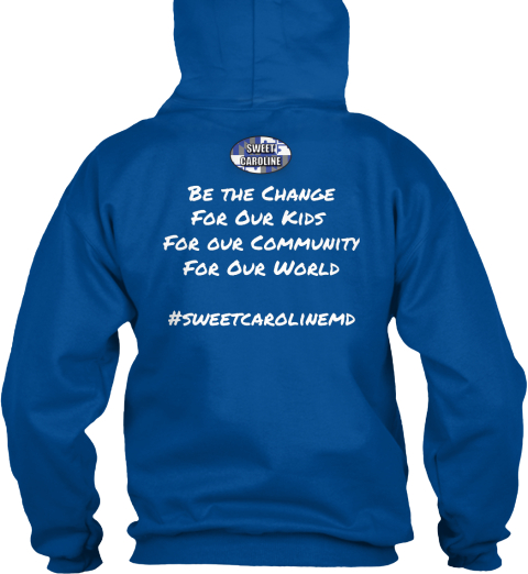 Be The Change For Our Kids  For Our Community For Our World  #Sweetcarolinemd Royal Sweatshirt Back