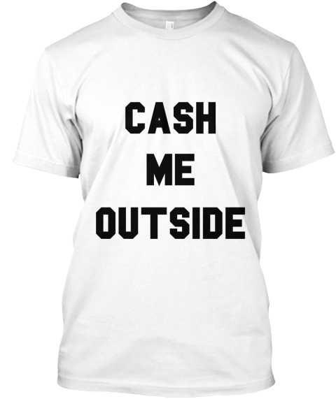 Cash Me Outside White T-Shirt Front