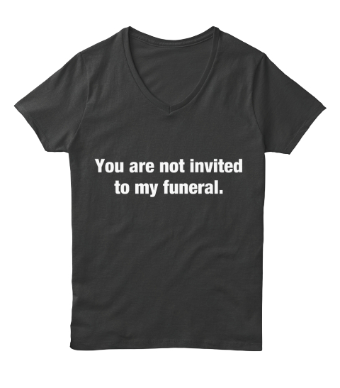 You Are Not Invited To My Funeral Black T-Shirt Front