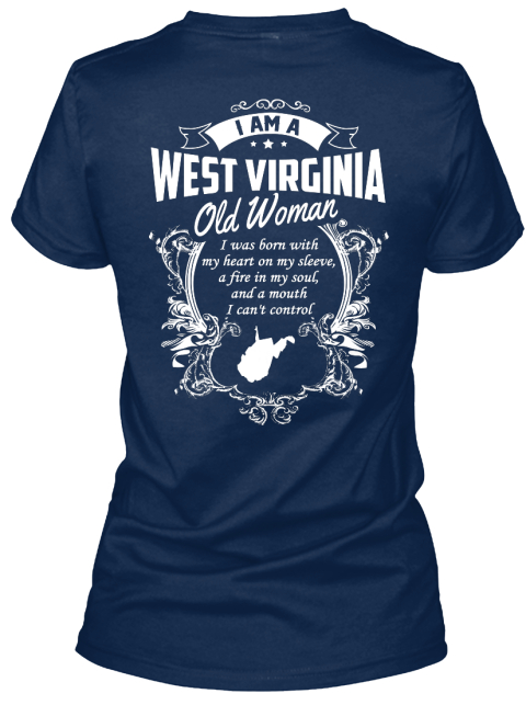 "I Am A West Virginia Old Woman I Was Born With My Heart On My Sleeve,A Fire In My Soul And A Mouth I Can""T Control Navy T-Shirt Back"