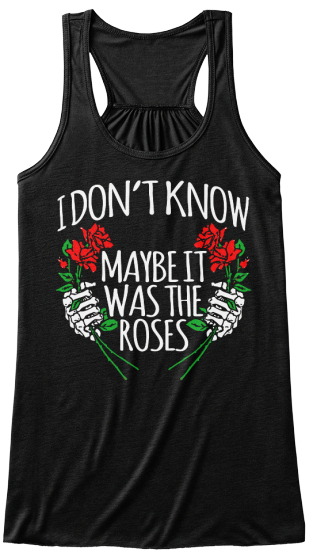 I Don't Know Maybe It Was The  Roses Women's Tank Top Front
