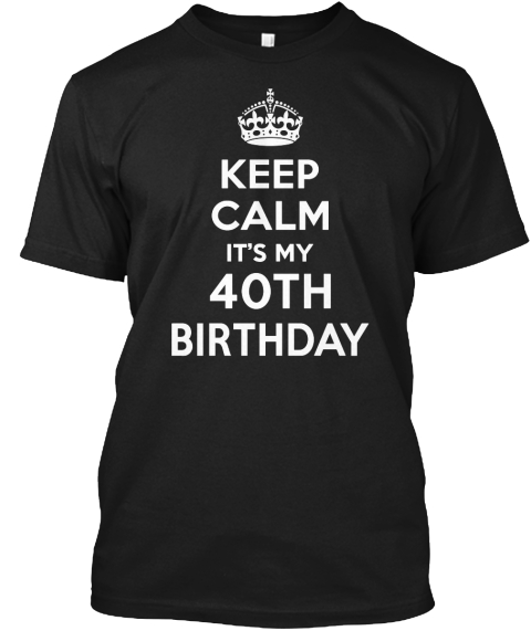 Keep Calm It's My 40 Th Birthday Black T-Shirt Front