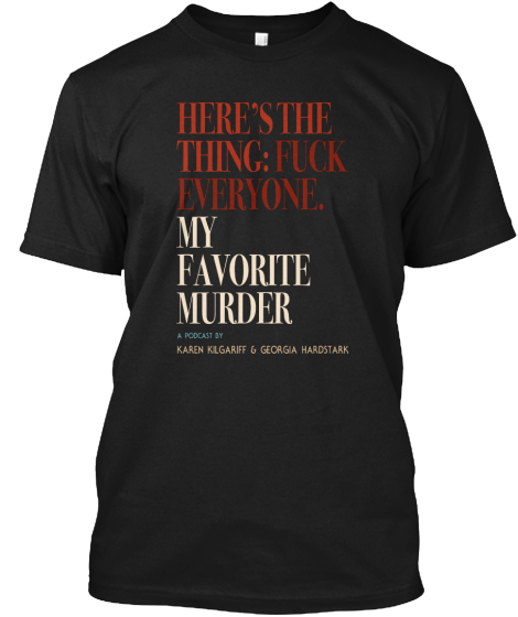 Here's The Thing:Fuck Everyone My Favorite Murder A Podcast By Karen Klgarif Gecrgia Hardstrack T-Shirt Front