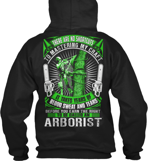 Arborist There Are No Shortcuts To Mastering My Craft It Takes Years Of Blood Sweat And Tears Before You Earn The... Sweatshirt Back