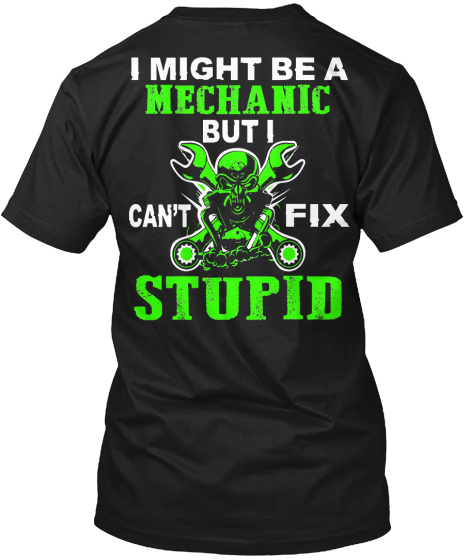 I Might Be A Mechanic But I Can't Fix Stupid T-Shirt Back