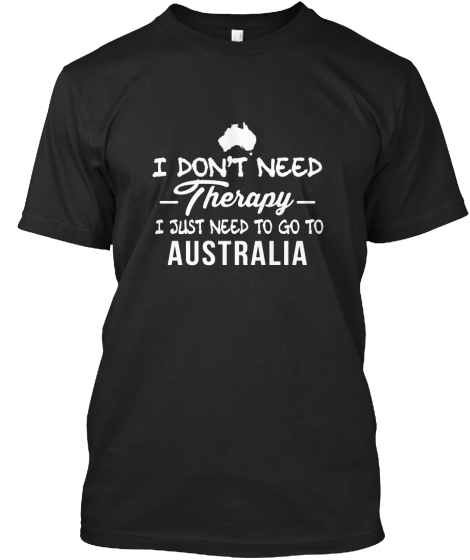 I Don't Need Therapy I Just Need To Go To Australia T-Shirt Front