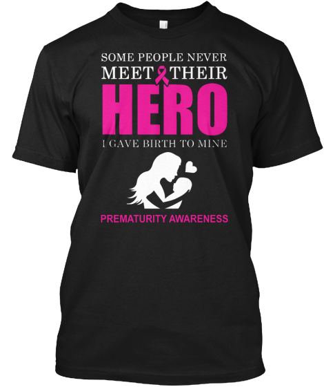 Some People Never Meet Their Hero I Gave Birth To Mine Prematurity Awareness T-Shirt Front