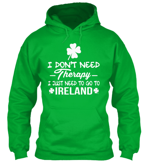 I Dont Need Therapy I Just Need To Go To Ireland Sweatshirt Front