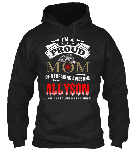 I'm Proud Mom Of A Freaking Awesome Allyson  Yes She Bought Me This Shirt Black T-Shirt Front