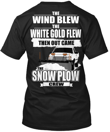 The Wind Blew The White Gold Flew Then Out Came The Snow Plow Crew T-Shirt Back