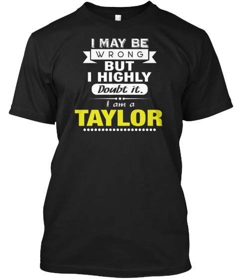 I May Be Wrong But I Highly Doubt It I Am A Taylor T-Shirt Front