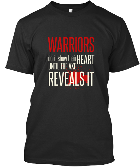 Warriors Don't Show Their Heart Until The Axe Reveals It Black T-Shirt Front