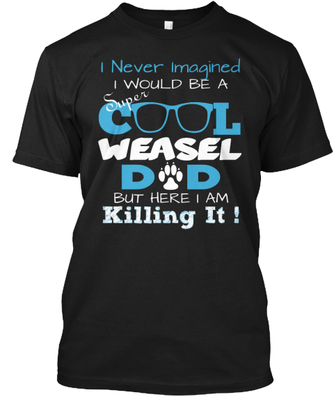 I Never Imagined Super I Would Be A C L Weasel D D But Here I Am Killing It ! Black T-Shirt Front