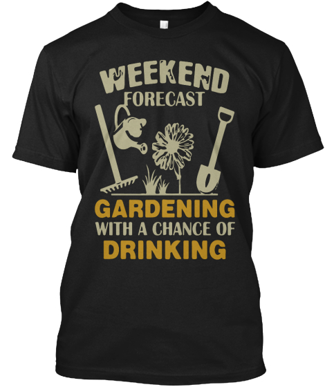 Weekend Forecast Gardening With A Chance Of Drinking T-Shirt Front