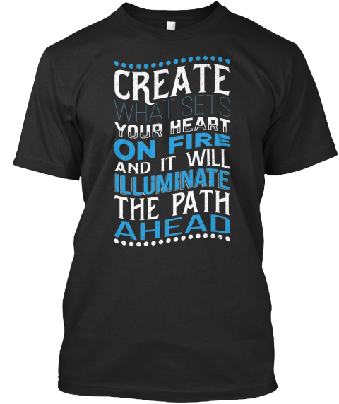 Create What Sets Your Heart On Fire And It Will Illuminate The Path Ahead Black T-Shirt Front