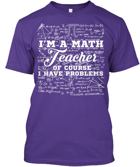 Im A Math Teacher Of Course I Have Problems T-Shirt Front
