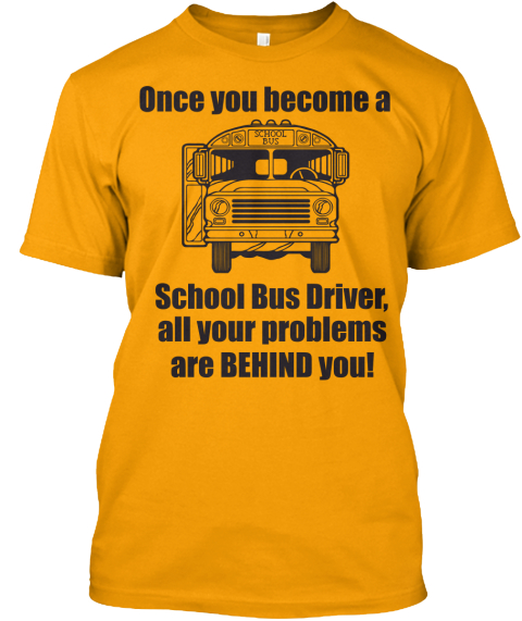 Once You Become A School Bus Driver, All Your Problems Are Behind You! Gold T-Shirt Front