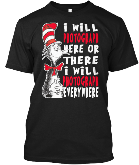 I Will Photograph Here Or There I Will Photograph Everywhere Black T-Shirt Front