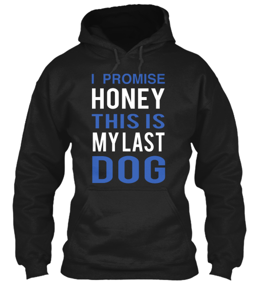I Promise Honey This Is My Last Dog  Sweatshirt Front