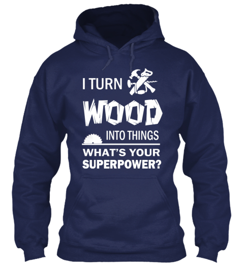 I Turn Wood Into Things Whats Your Superpower? Navy Sweatshirt Front