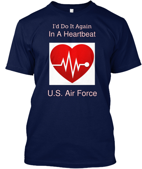 I'd Do It Again In A Heartbeat U.S.Air Force Navy T-Shirt Front