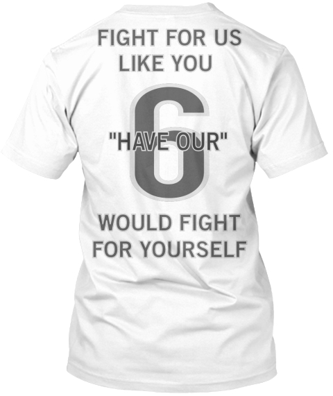 "Fight For Us Like You       Would Fight For Yourself 6 ""Have Our"" White T-Shirt Back"