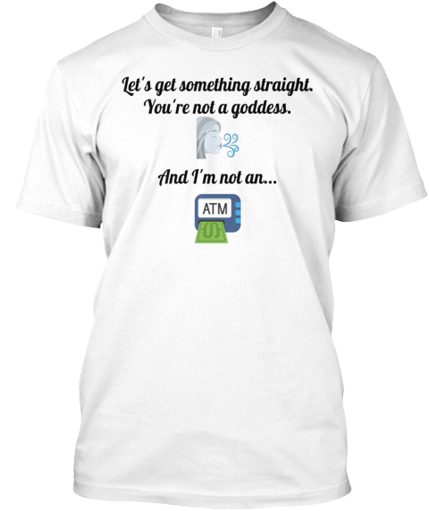 Let's Get Something Straight. You're Not A Goddess.   And I'm Not An... White T-Shirt Front