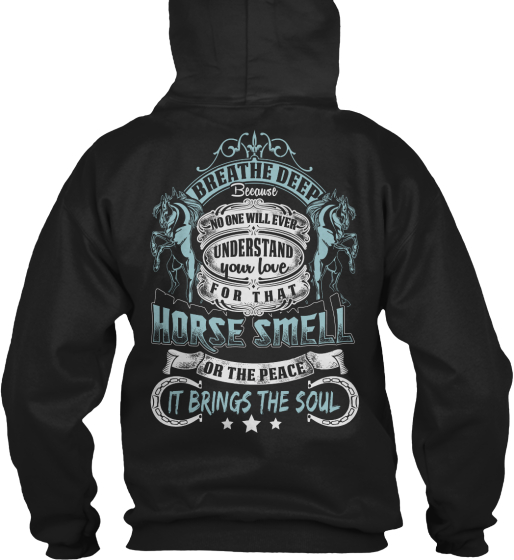 Breathe Deep Because No One Will Ever Understand Your Love For That Horse Smell Or The Peace It Brings The Soul Sweatshirt Back