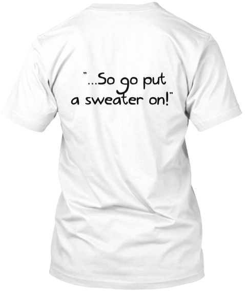 """...So Go Put  A Sweater On!"" White T-Shirt Back"