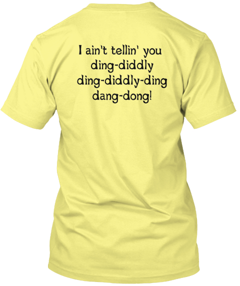 I Ain't Tellin' You  Ding Diddly Ding Diddly Ding Dang Dong! Lemon Yellow  T-Shirt Back