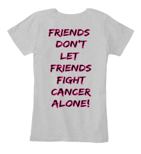 Friends  Don't Let  Friends Fight Cancer Alone! Light Heather Grey Women's T-Shirt Back