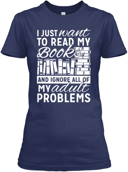 I Just Want To Read My Books And Ignore All Of My Adult Problems  Women's T-Shirt Front