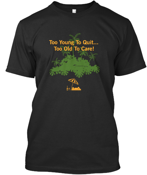 Too Young To Quit... Too Old To Care! Black T-Shirt Front
