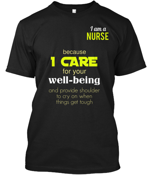 I Am A Nurse Because I Care For Your Well Being And Provide  Shoulder To Cry On When Things Get Tough Black T-Shirt Front