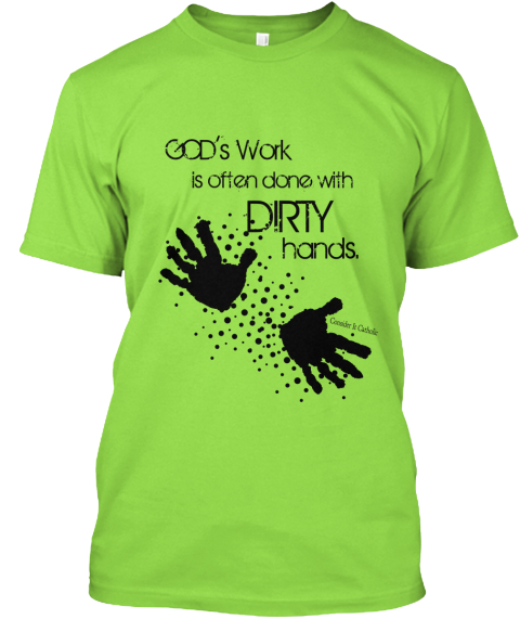 God's Work Is Often Done With Dirty Hands. Consider It Catholic Lime T-Shirt Front