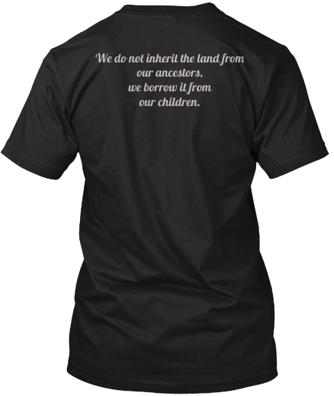 We Do Not Inherit The Land From Our Ancestors We Borrow It From Our Children Black T-Shirt Back