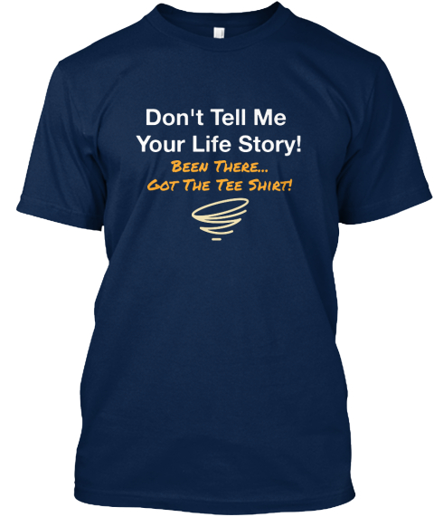 Don't Tell Me  Your Life Story! Been There... Got The Tee Shirt! Navy T-Shirt Front