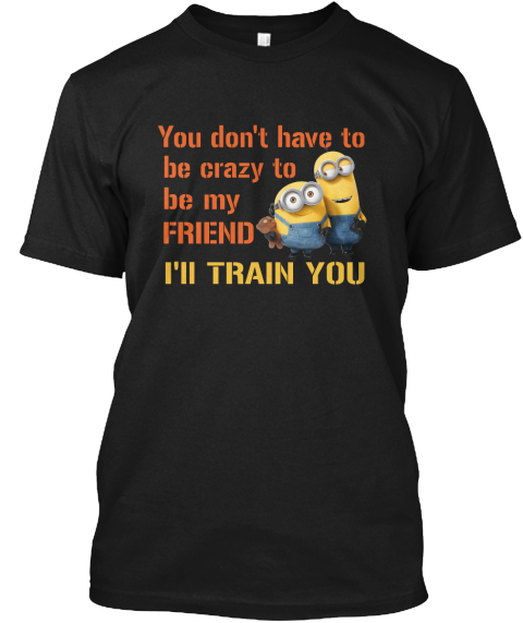 You Don't Have To Be Crazy To Be My Friend I Ll Train You Black T-Shirt Front