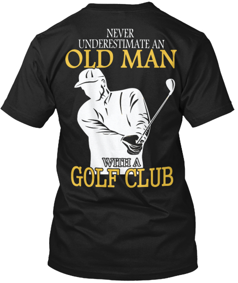 Never Underestimate An Old Man With A Golf Club T-Shirt Back