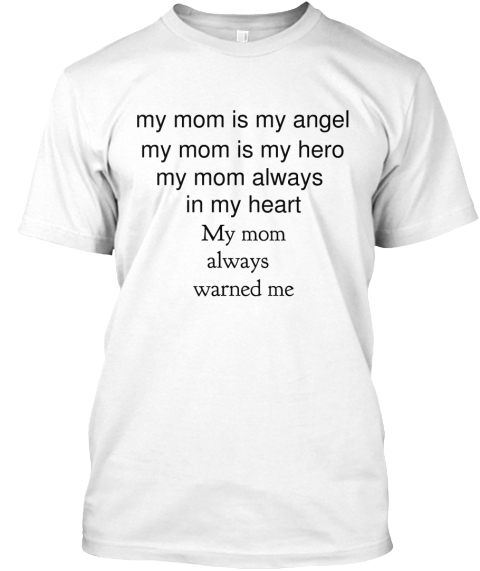 My Mom Is My Angel My Mom Is My Hero My Mom Always  In My Heart My Mom  Always  Warned Me White T-Shirt Front