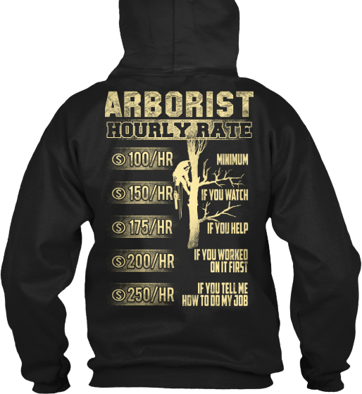 Arborist Hourly Rate $100/Hr Minimum $150/Hr If You Watch $175/Hr If You Help $200/Hr If You Worked On It First... Sweatshirt Back