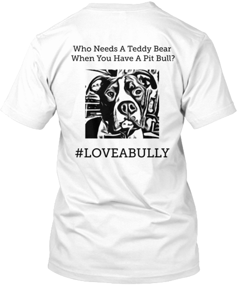 Who Needs A Teddy Bear  When You Have A Pit Bull?  #Loveabully White T-Shirt Back