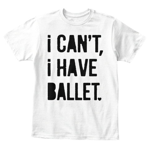 I Can't, I Have Ballet White T-Shirt Front