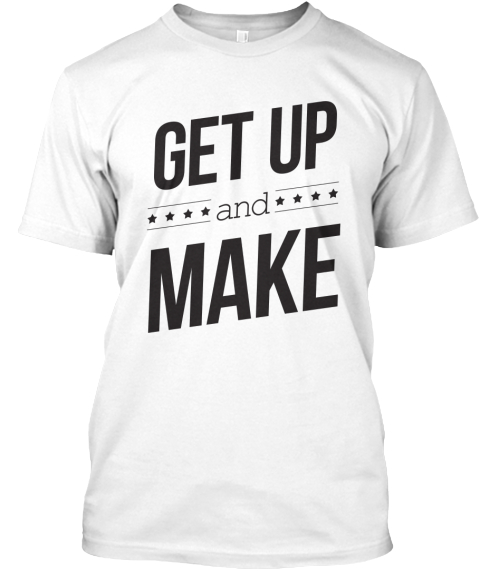 Get Up And Make White T-Shirt Front