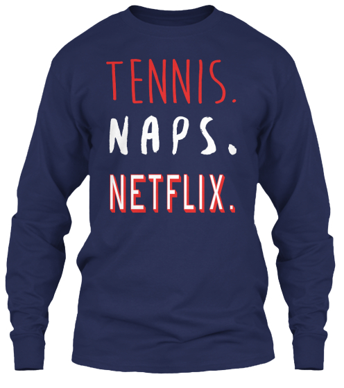 12/13   Tennis Naps And Netflix  Long Sleeve T-Shirt Front