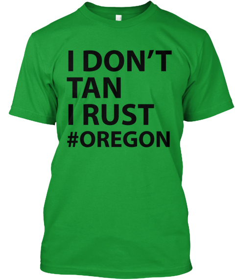 I Don't Tan, I Rust. #Oregon Kelly Green T-Shirt Front
