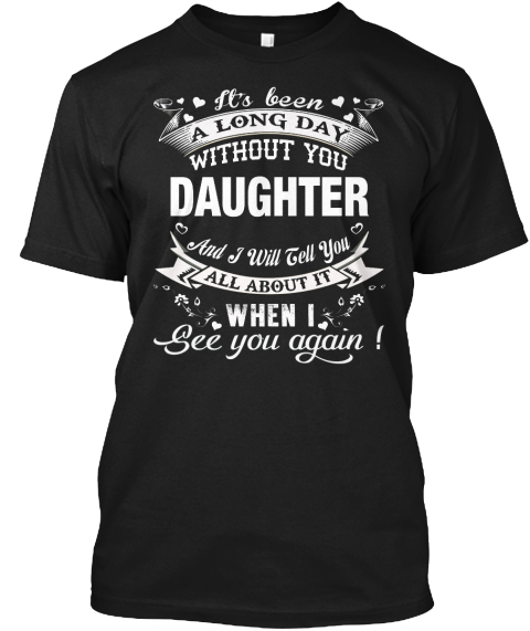 It's Been A Long Day Without You Daughter And I Will Tell You All About It When I See You Again Black T-Shirt Front