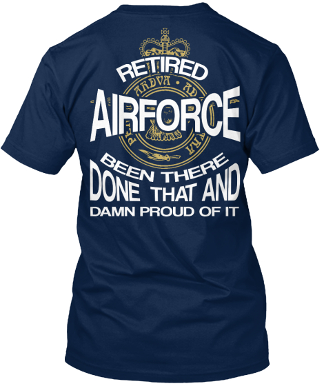 Retired Air Force Been There Done That And Damn Proud Of It T-Shirt Back