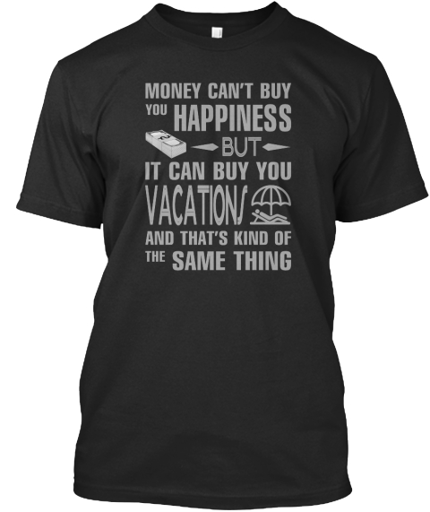 Money Can't Buy You Happiness But It Can Buy You Vacation And That's Kind Of The Same Thing Black T-Shirt Front